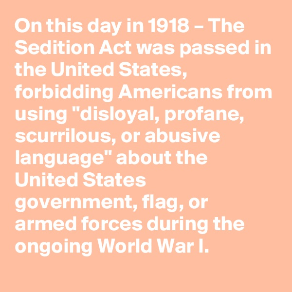 """On this day in 1918 – The Sedition Act was passed in the United States, forbidding Americans from using """"disloyal, profane, scurrilous, or abusive language"""" about the United States government, flag, or armed forces during the ongoing World WarI."""