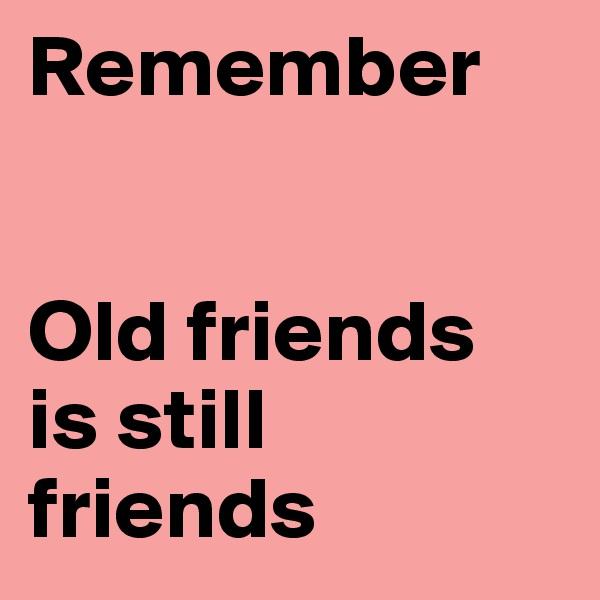 Remember    Old friends is still friends