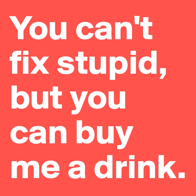 You can't fix stupid, but you can buy me a drink.