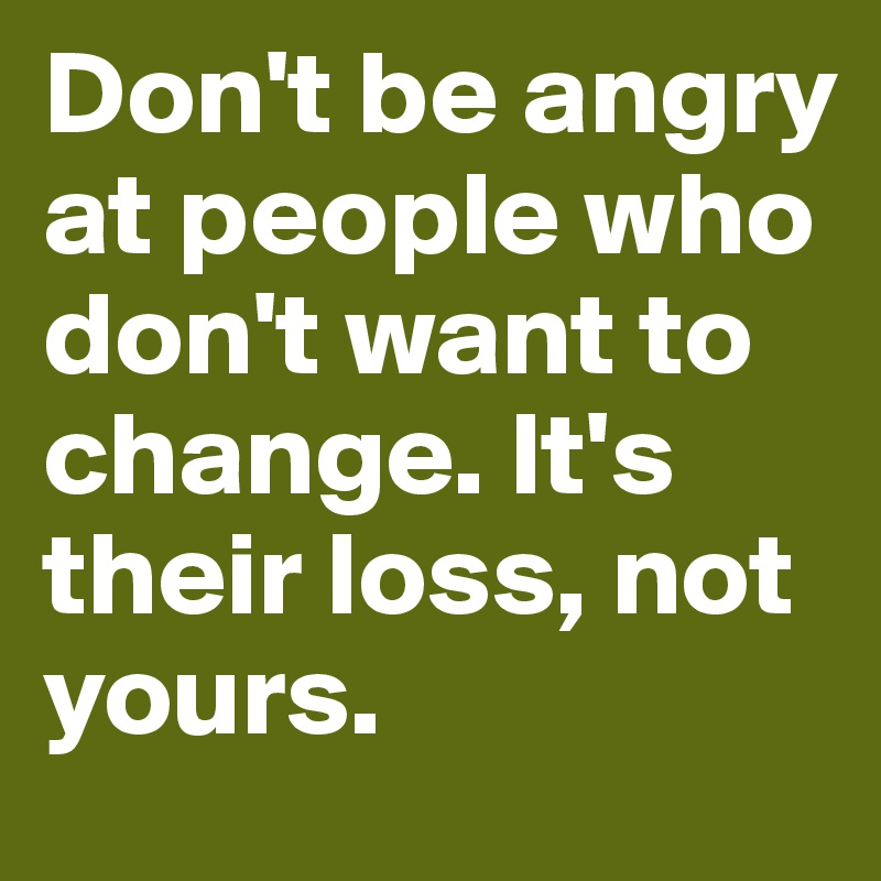 Dont Be Angry At People Who Dont Want To Change Its Their Loss