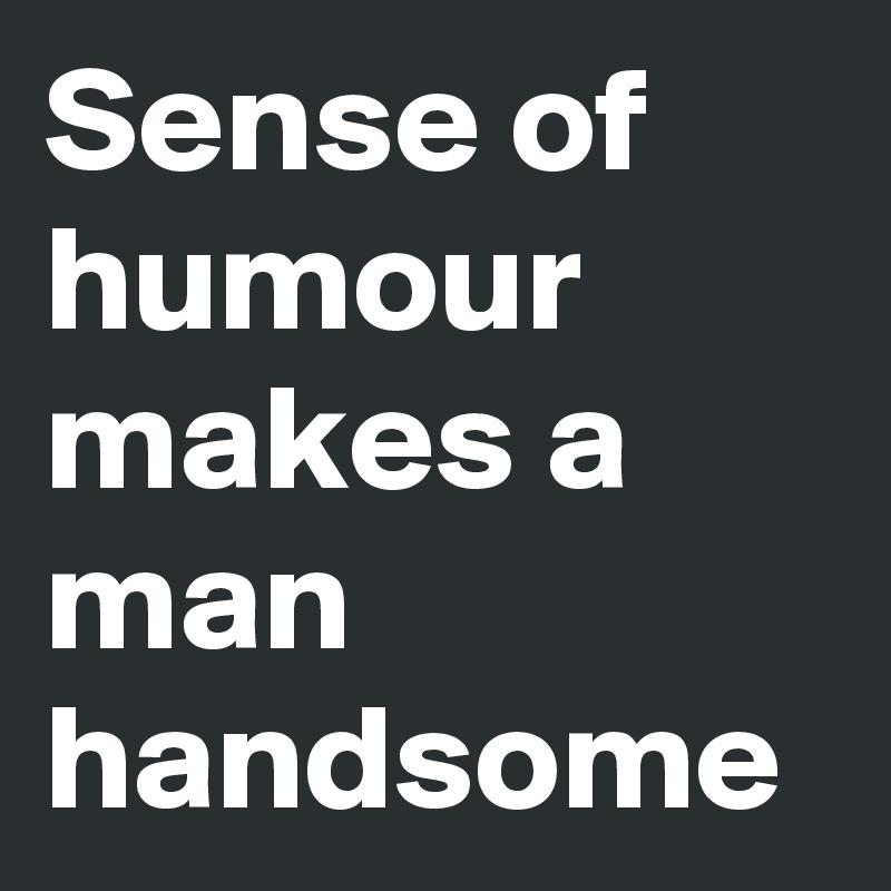 Sense of humour makes a man handsome
