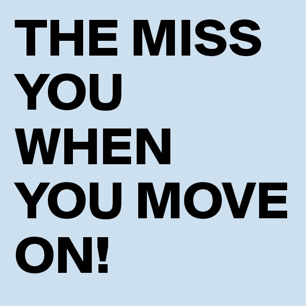 THE MISS YOU WHEN YOU MOVE ON!