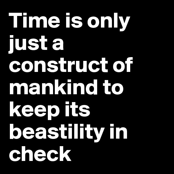 Time is only just a construct of mankind to keep its beastility in check