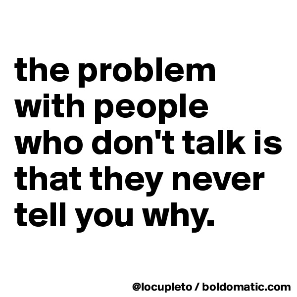 the problem with people who don't talk is that they never tell you why.
