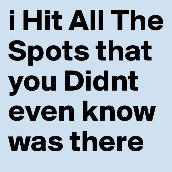 i Hit All The Spots that you Didnt even know was there