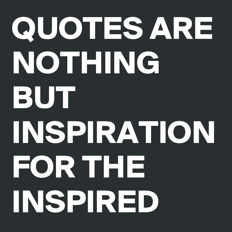 QUOTES ARE NOTHING BUT INSPIRATION FOR THE INSPIRED