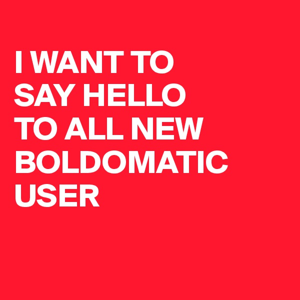 I WANT TO  SAY HELLO  TO ALL NEW BOLDOMATIC USER