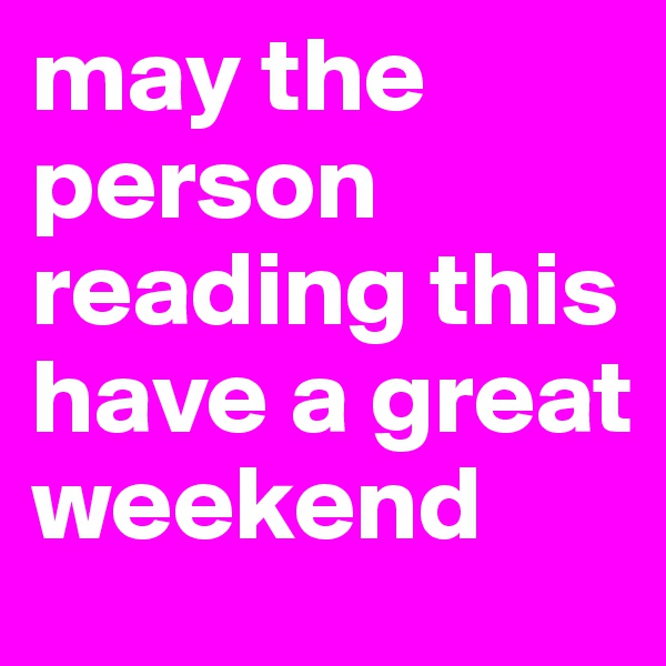 may the person reading this have a great weekend
