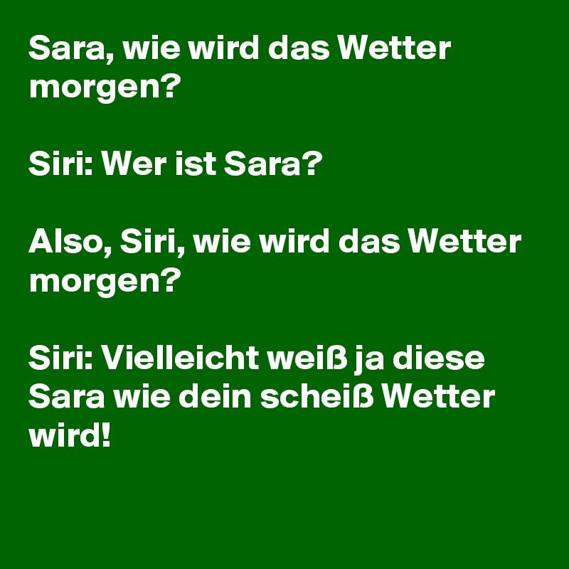 Sara, wie wird das Wetter morgen?   Siri: Wer ist Sara?  Also, Siri, wie wird das Wetter morgen?  Siri: Vielleicht weiß ja diese Sara wie dein scheiß Wetter wird!