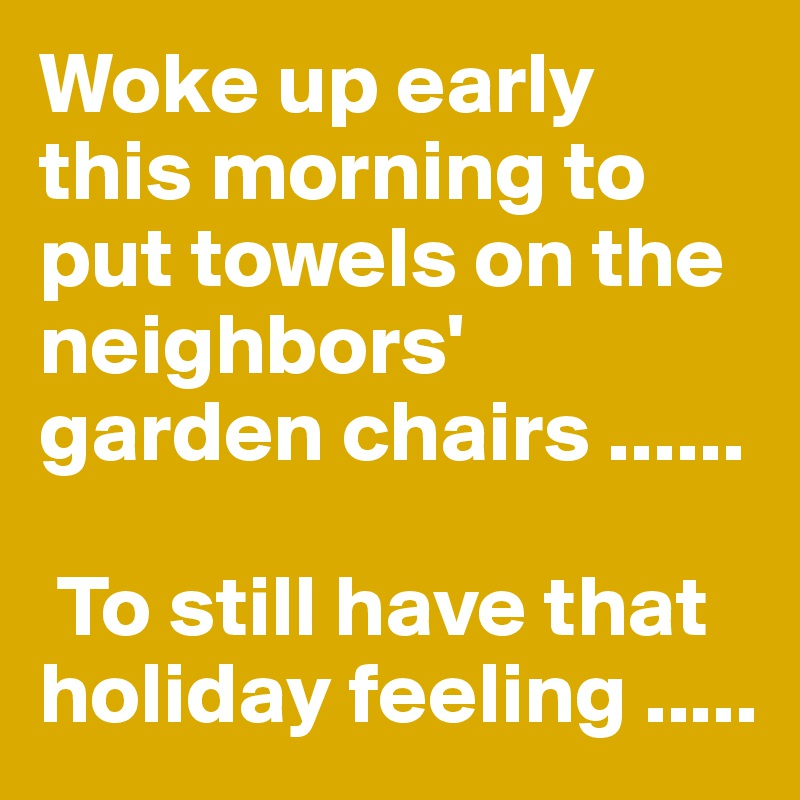 Woke up early this morning to put towels on the neighbors' garden chairs ......   To still have that holiday feeling .....