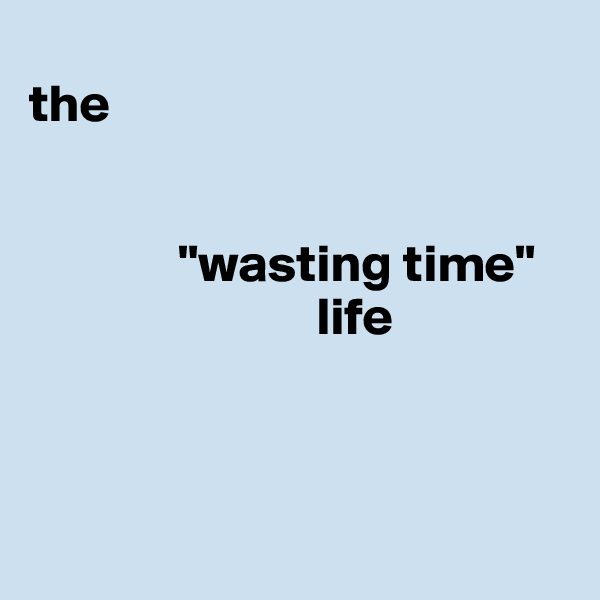 "the                 ""wasting time""                             life"