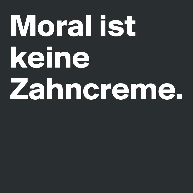 Moral ist keine Zahncreme.