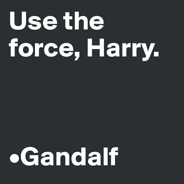 Use the force, Harry.     •Gandalf