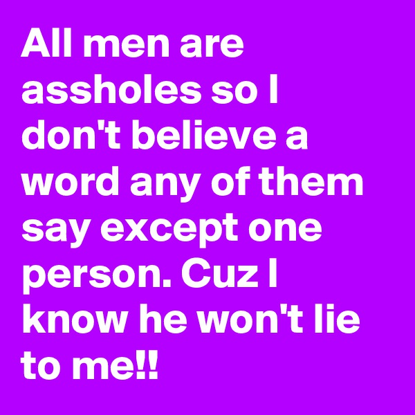 All men are assholes so I don't believe a word any of them say except one person. Cuz I know he won't lie to me!!
