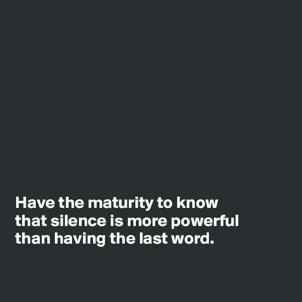 Have the maturity to know that silence is more powerful than having the last word.
