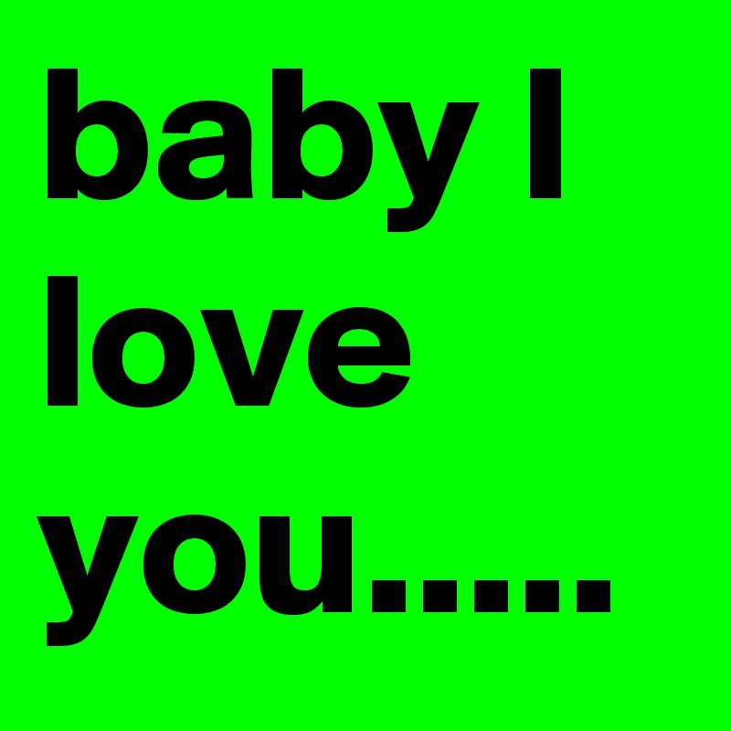 baby I love you.....