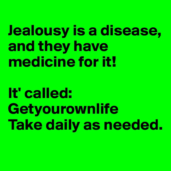 Jealousy is a disease, and they have medicine for it!   It' called:  Getyourownlife Take daily as needed.