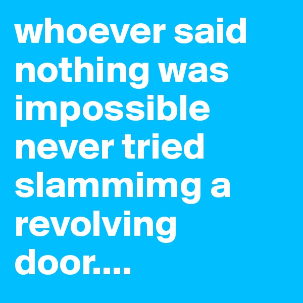 whoever said nothing was impossible never tried slammimg a revolving door....