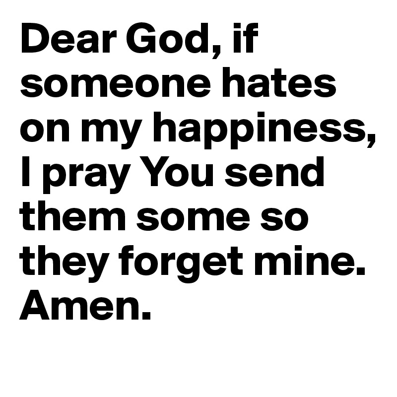 Dear God, if someone hates on my happiness, I pray You send them some so they forget mine. Amen.