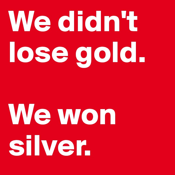 We didn't lose gold.  We won silver.