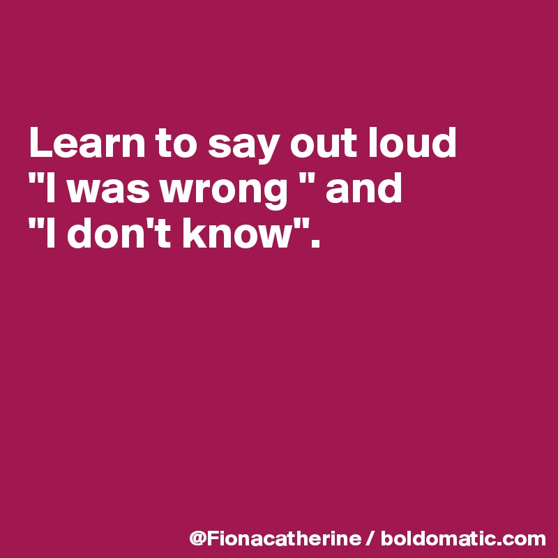 """Learn to say out loud """"I was wrong """" and """"I don't know""""."""