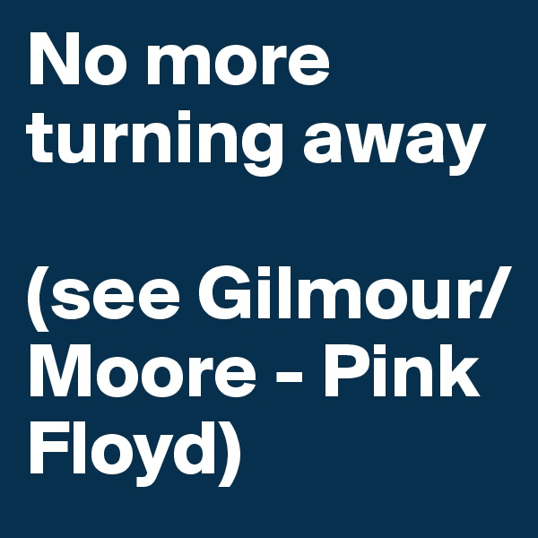 No more turning away  (see Gilmour/Moore - Pink Floyd)