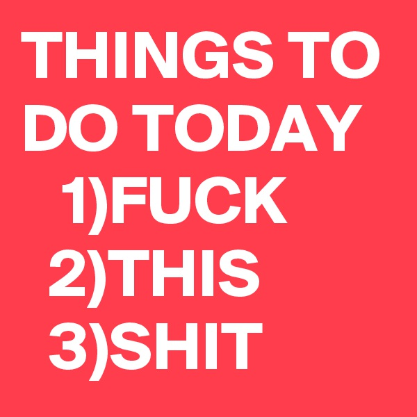THINGS TO DO TODAY     1)FUCK          2)THIS   3)SHIT
