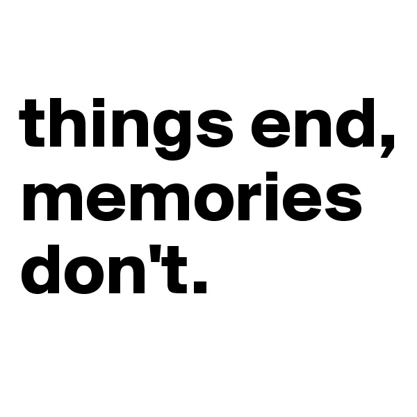 things end, memories don't.