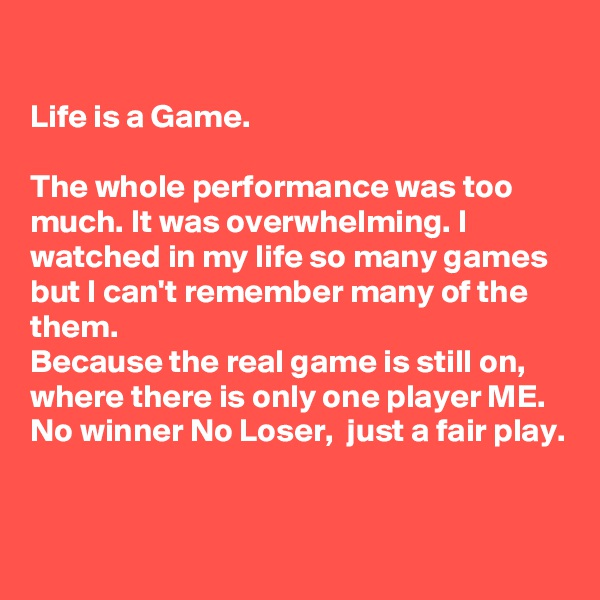 Life is a Game.  The whole performance was too much. It was overwhelming. I watched in my life so many games but I can't remember many of the them. Because the real game is still on, where there is only one player ME.  No winner No Loser,  just a fair play.
