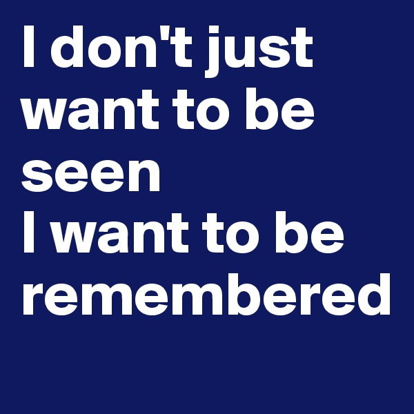 I don't just want to be seen I want to be remembered