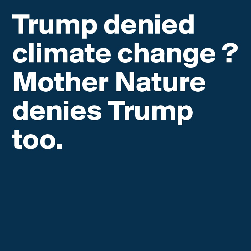 Trump denied climate change ? Mother Nature denies Trump too.