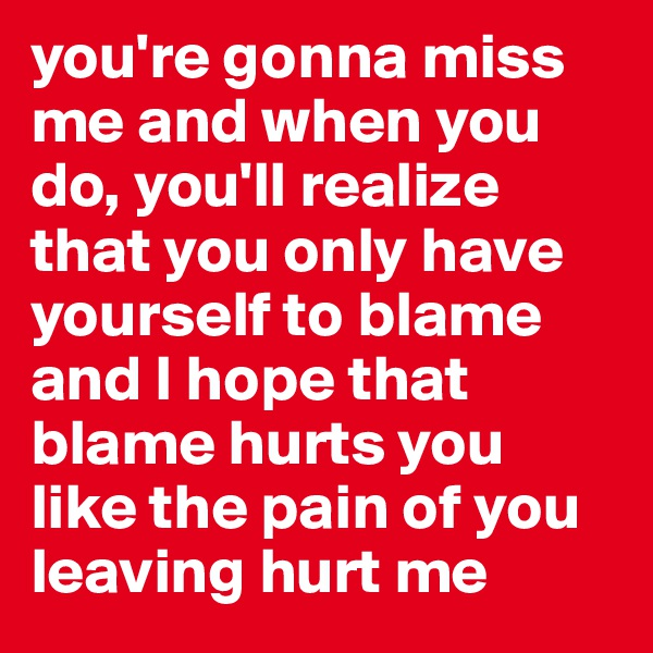 you're gonna miss me and when you do, you'll realize that you only have yourself to blame and I hope that blame hurts you like the pain of you leaving hurt me