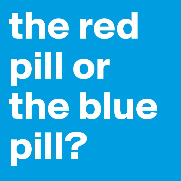 the red pill or the blue pill?