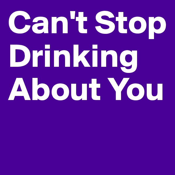 Can't Stop Drinking About You