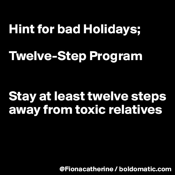 Hint for bad Holidays;  Twelve-Step Program   Stay at least twelve steps away from toxic relatives
