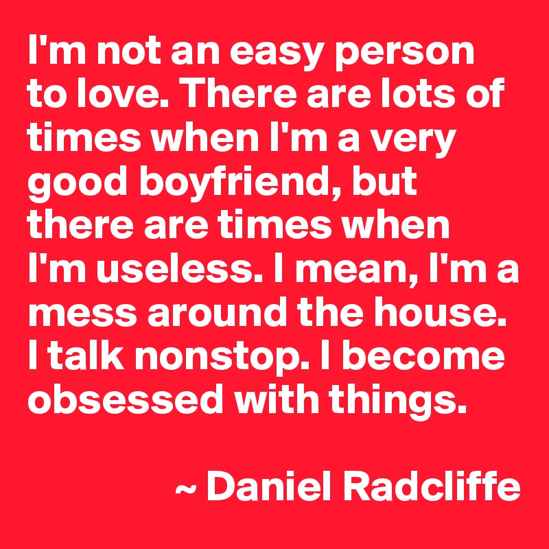 I'm not an easy person to love. There are lots of times when I'm a very good boyfriend, but there are times when  I'm useless. I mean, I'm a mess around the house. I talk nonstop. I become obsessed with things.                   ~ Daniel Radcliffe