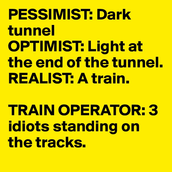 PESSIMIST: Dark tunnel OPTIMIST: Light at the end of the tunnel. REALIST: A train.  TRAIN OPERATOR: 3 idiots standing on the tracks.