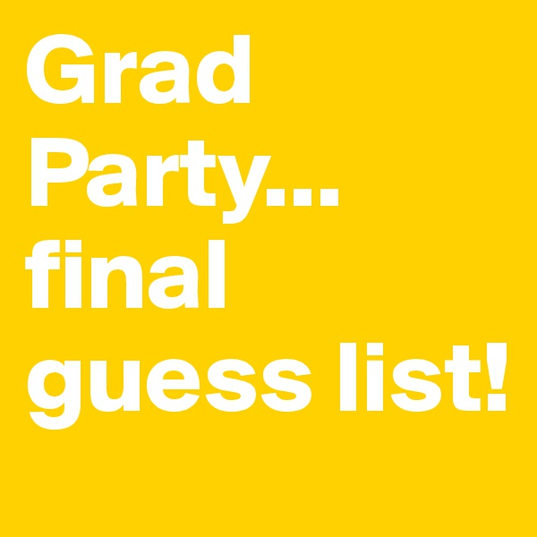 Grad Party... final guess list!