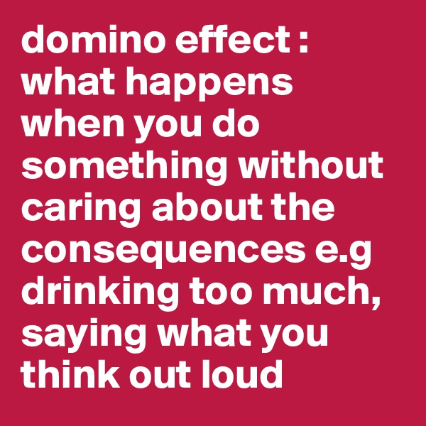 domino effect : what happens when you do something without caring about the consequences e.g drinking too much, saying what you think out loud