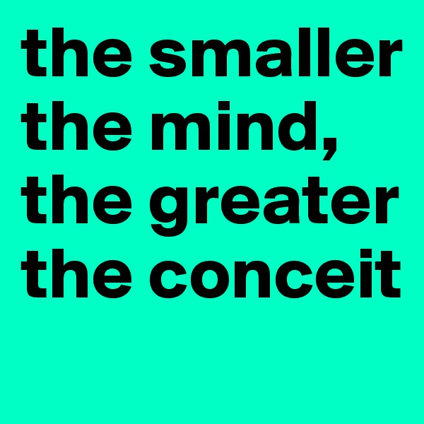 the smaller the mind, the greater the conceit