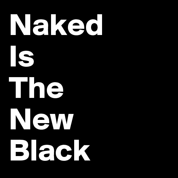 Naked  Is The New Black