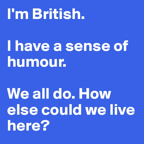 I'm British.   I have a sense of humour.  We all do. How else could we live here?