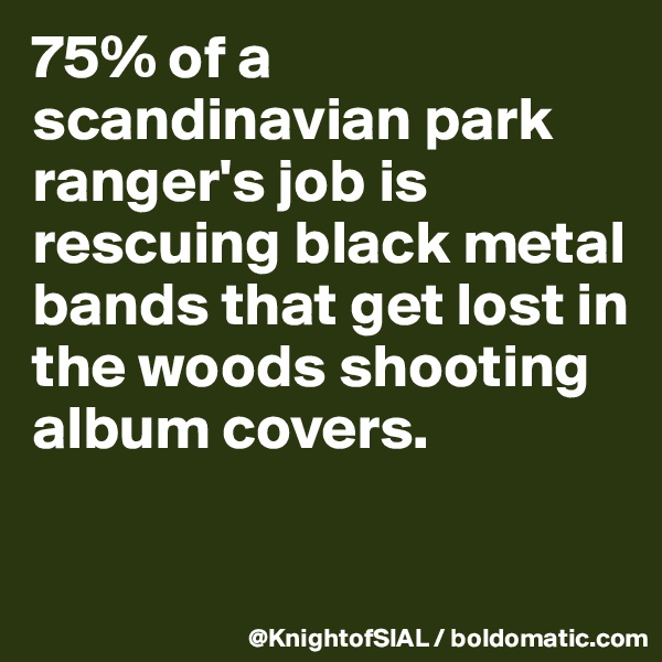 75% of a scandinavian park ranger's job is rescuing black metal bands that get lost in the woods shooting album covers.