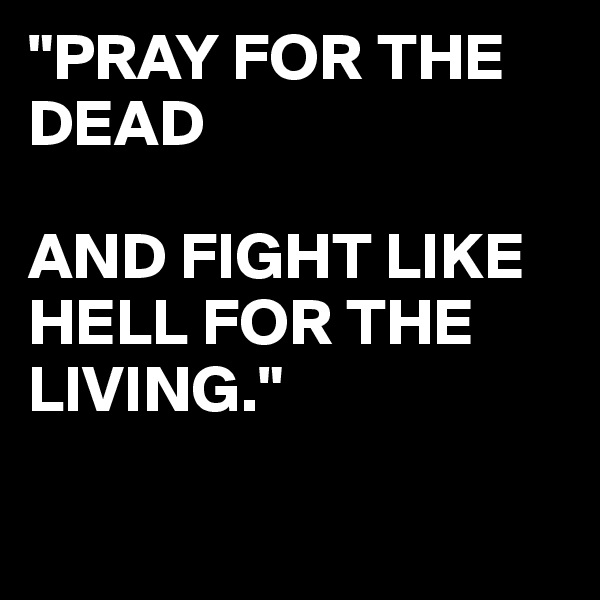 """""""PRAY FOR THE DEAD   AND FIGHT LIKE HELL FOR THE LIVING."""""""