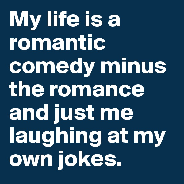 My life is a romantic comedy minus the romance and just me laughing at my own jokes.