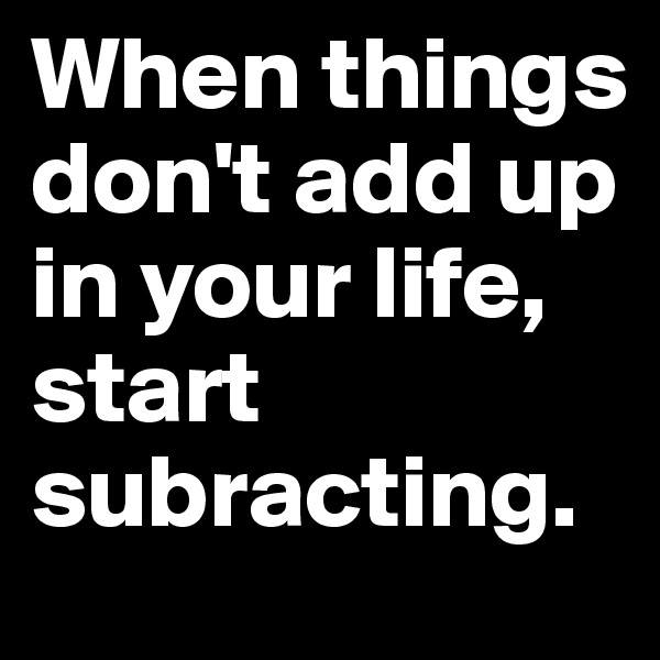 When things don't add up in your life, start subracting.