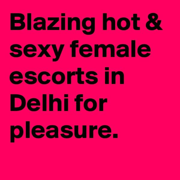 Blazing hot & sexy female escorts in Delhi for pleasure.