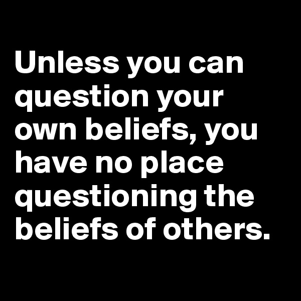 Unless you can question your own beliefs, you have no place questioning the beliefs of others.