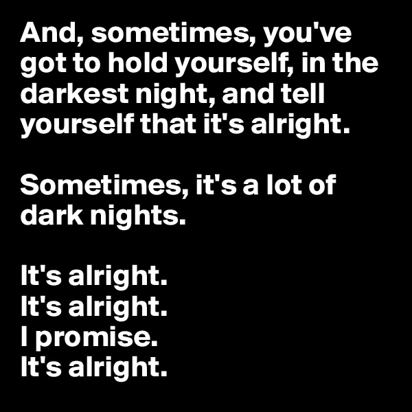 And, sometimes, you've got to hold yourself, in the darkest night, and tell yourself that it's alright.  Sometimes, it's a lot of dark nights.   It's alright.  It's alright. I promise. It's alright.