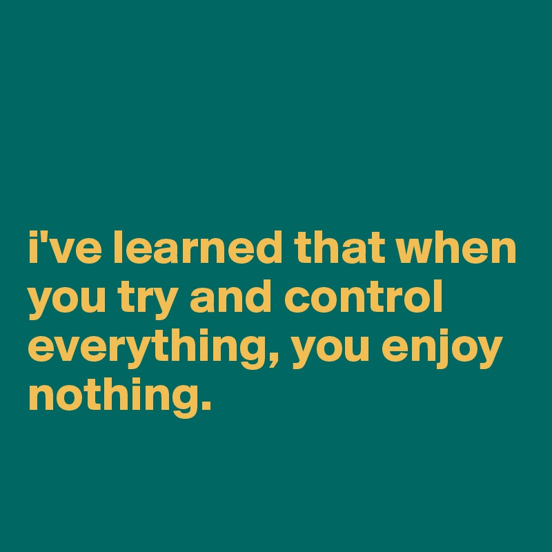 i've learned that when you try and control everything, you enjoy nothing.